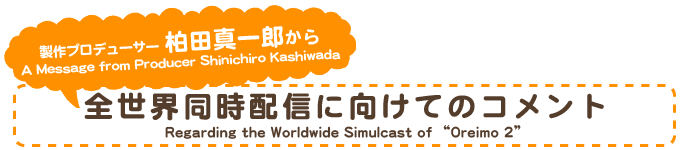 "制作プロデューサー 柏田真一郎から A Message from Producer Shinichiro Kashiwada Regarding the Worldwide Simulcast of ""Oreimo 2"""
